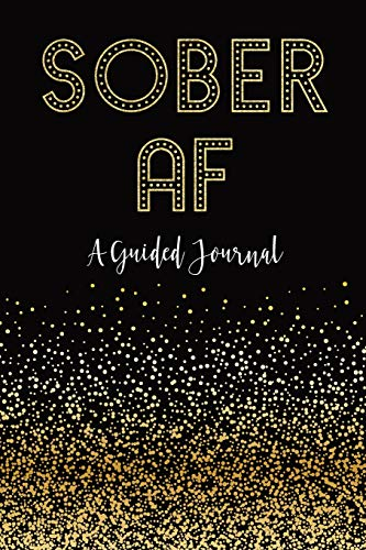 """SOBER AF: A Guided Journal: Sobriety Journal for Women   Daily Journal for Addiction Recovery   Sobriety Gift   128 pages   6"""" x 9"""" (Volume 1)"""