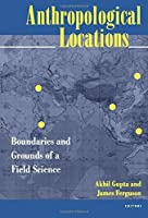 Anthropological Locations: Boundaries and Grounds of a Field Science by Unknown(1997-08-28)