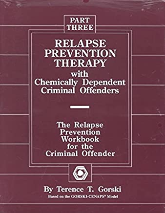[(Relapse Prevention Therapy with Chemically Dependent Criminal Offenders: The Relapse Prevention Workbook for the Criminal Offender, Part Three)] [By (author) Terence T Gorski] published on (June, 1994)