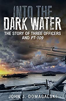 Into the Dark Water: The Story of Three Officers and PT-109 by [John J. Domagalski]