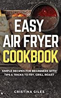 Easy Air Fryer Cookbook: Simple Recipes for Beginners with Tips & Tricks to Fry, Grill, Roast.