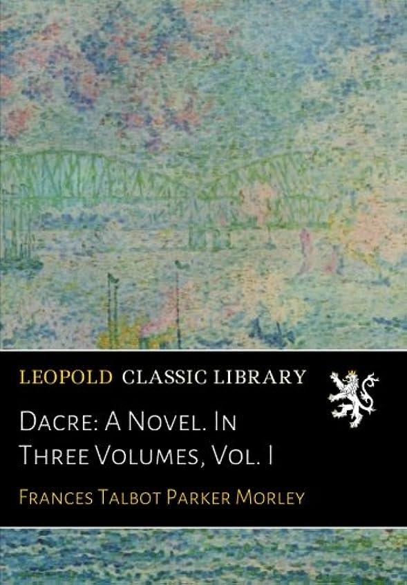 Dacre: A Novel. In Three Volumes, Vol. I
