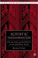 Ecstatic Transformation: On the Uses of Alterity in the Middle Ages (The New Middle Ages)