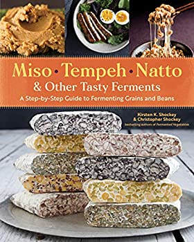 Miso Tempeh Natto & Other Tasty Ferments  A Step-by-Step Guide to Fermenting Grains and Beans