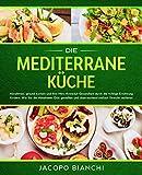 Die mediterrane Küche: Abnehmen, gesund kochen und Ihre Herz-Kreislauf-Gesundheit durch die richtige Ernährung fördern. Wie Sie die Mittelmeer-Diät genießen und überraschend einfach Gewicht verlieren