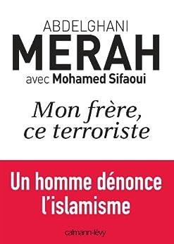Mon frère, ce terroriste : un homme dénonce l'islamisme (Documents, Actualités, Société) par [Mohamed Sifaoui, Abdelghani Merah]