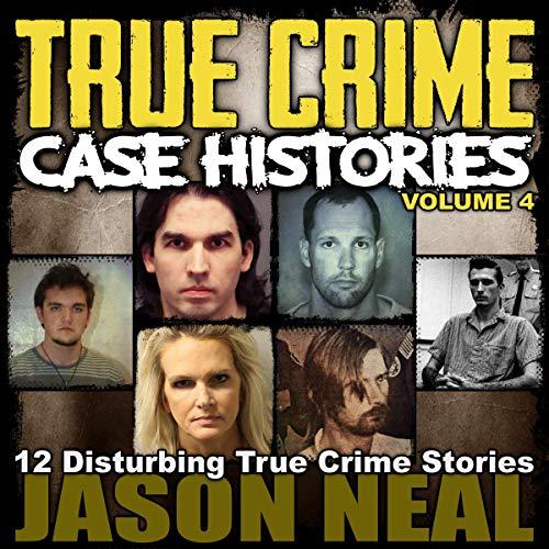 True Crime Case Histories - Volume 4: 12 Disturbing True Crime Stories Audiobook By Jason Neal cover art