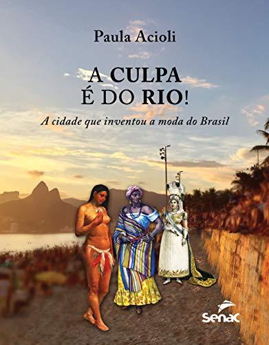 A Culpa é do Rio!: a Cidade que Inventou a Moda do Brasil
