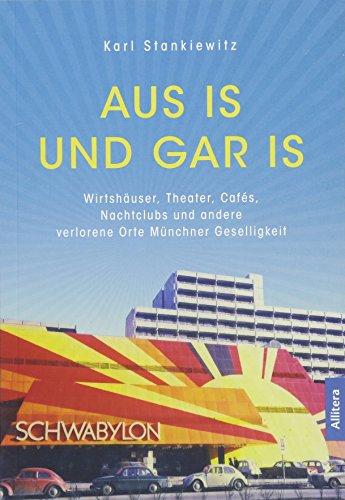 Aus is und gar is!: Verschwundene Wirtshäuser, Theater, Cafés, Nachtclubs und andere Orte Münchner Geselligkeit