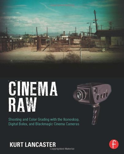 Cinema Raw: Shooting and Color Grading with the Ikonoskop, Digital Bolex, and Blackmagic Cinema Cameras