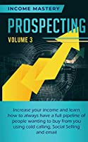 Prospecting: Increase Your Income and Learn How to Always Have a Full Pipeline of People Wanting to Buy from You Using Cold Calling, Social Selling, and Email Volume 3