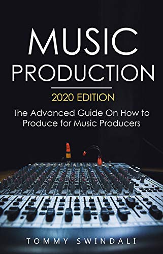 Music Production, 2020 Edition: The Advanced Guide On How to Produce for Music Producers (music business, electronic dance music, edm, producing music) (English Edition)