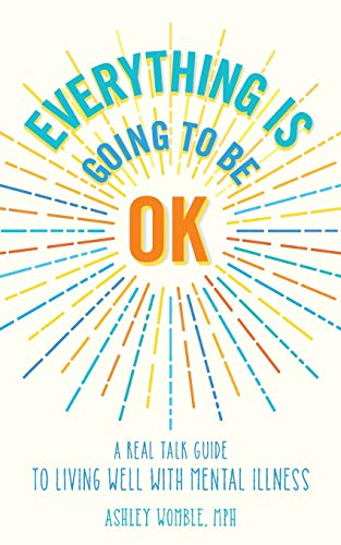 Everything Is Going to Be OK: A Real Talk Guide for Living Well with Mental Illness