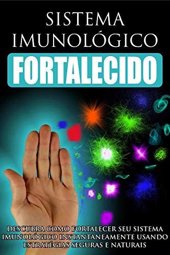 Sistema Imunológico Fortalecido: Descubra como fortalecer seu sistema imunológico instantaneamente usando estratégias seguras e naturais! (Portuguese Edition)