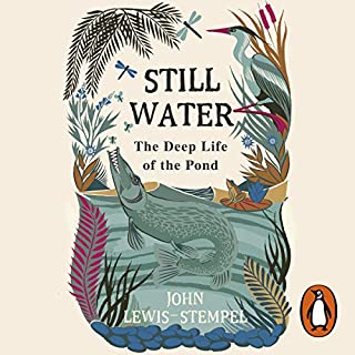 Still Water     The Deep Life of the Pond              By:                                                                                                                                 John Lewis-Stempel                               Narrated by:                                                                                                                                 Leighton Pugh                      Length: 6 hrs and 15 mins     5 ratings     Overall 5.0