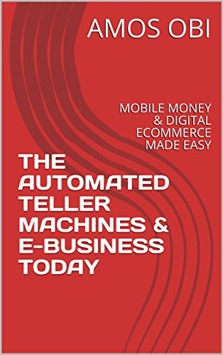 THE AUTOMATED TELLER  MACHINES & E-BUSINESS  TODAY: MOBILE  MONEY & DIGITAL ECOMMERCE  MADE EASY (English Edition)
