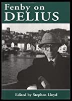 Fenby on Delius: Collected Writings on Delius to Mark Eric Fenby's 90th Birthday