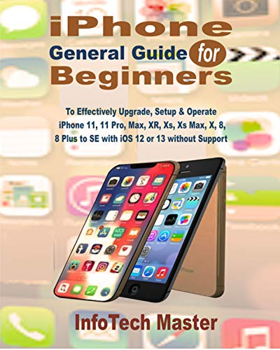 iPhone General Guide for Beginners: To Effectively Upgrade, Setup & Operate iPhone 11, 11 Pro, Max, XR, Xs, Xs Max, X, 8, 8 Plus to SE with iOS 12 or 13 ... (Beginners Guide Book 1) (English Edition)