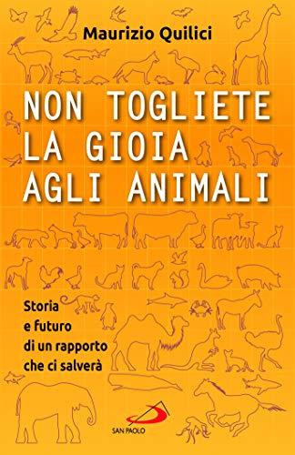 Non togliete la gioia agli animali. Storia e futuro di un rapporto che ci salverà