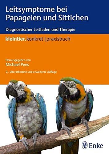 Leitsymptome bei Papageien und Sittichen: Diagnostischer Leitfaden und Therapie (Kleintier konkret)