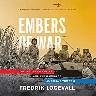 Embers of War     The Fall of an Empire and the Making of America's Vietnam              By:                                                                                                                                 Fredrik Logevall                               Narrated by:                                                                                                                                 Fred Sanders                      Length: 32 hrs and 15 mins     43 ratings     Overall 4.8