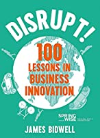 Disrupt: 100 Lessons in Business Innovation