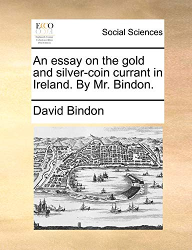 An Essay on the Gold and Silver-Coin Currant in Ireland. by Mr. Bindon.