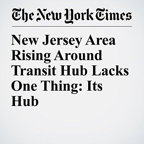 New Jersey Area Rising Around Transit Hub Lacks One Thing: Its Hub copertina