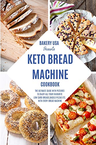 Keto Bread Machine Cookbook: The Ultimate Guide With Pictures To Enjoy All Your Favourite Low Carb Breads, Bagels Pizzas Etc. With Every Bread Machine