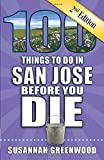 100 Things to Do in San Jose Before You Die, 2nd Edition (100 Things to Do Before You Die)