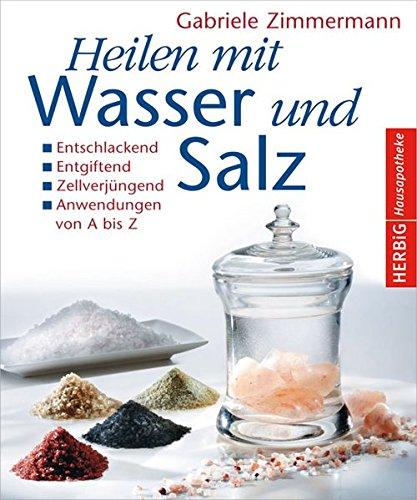 Heilen mit Wasser und Salz: Entschlackend - Entgiftend - Zellverjüngend - Anwendungen von A bis Z