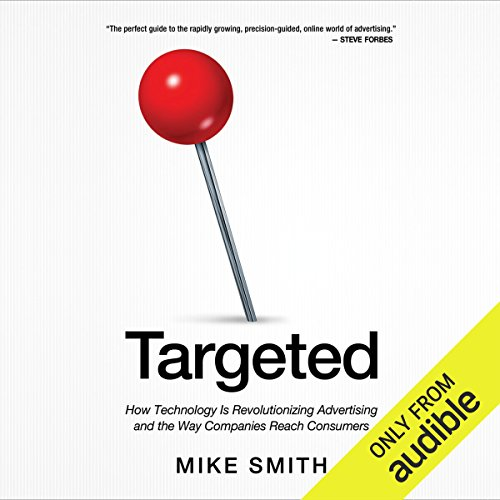 Targeted     How Technology Is Revolutionizing Advertising and the Way Companies Reach Consumers              By:                                                                                                                                 Mike Smith                               Narrated by:                                                                                                                                 Michael Smith                      Length: 7 hrs and 1 min     3 ratings     Overall 4.0
