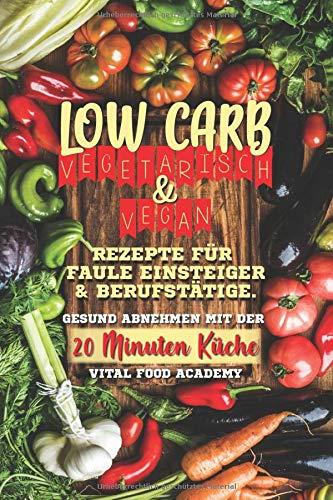 Low Carb Vegetarisch: Rezepte für Faule, Einsteiger und Berufstätige. Gesund abnehmen mit der 20 Minuten Küche.