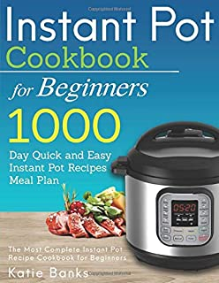 Instant Pot Cookbook for Beginners: 1000 Day Quick and Easy Instant Pot Recipes Meal Plan: The Most Complete Instant Pot Recipe Cookbook for Beginners ... Instant Pot Pressure Cooker Cookbook)