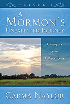 A Mormon's Unexpected Journey: Finding the Grace I Never Knew (Mormonism to Grace Book 1) by [Carma Naylor]