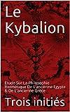 Le Kybalion - Etude Sur La Philosophie Hermétique De L'ancienne Egypte & De L'ancienne Grèce - Format Kindle - 0,89 €