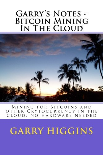 Garry's Notes - Bitcoin Mining In The Cloud: Mining for Bitcoins and other Crytocurrency in the cloud