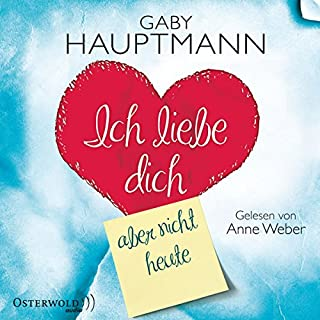 Ich liebe dich, aber nicht heute                   Autor:                                                                                                                                 Gaby Hauptmann                               Sprecher:                                                                                                                                 Anne Weber                      Spieldauer: 4 Std. und 44 Min.     21 Bewertungen     Gesamt 3,2