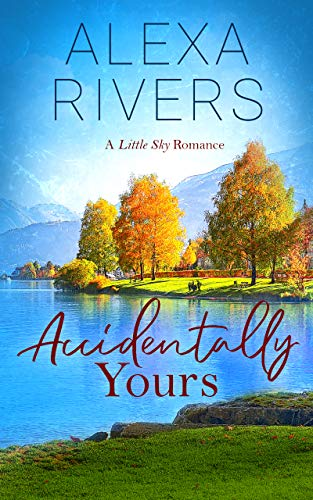 Accidentally Yours: A Steamy Small-Town Romance (Little Sky Romance Book 1) by [Alexa Rivers]