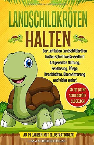 Landschildkröten halten: Der Leitfaden Landschildkröten halten schrittweise erklärt! Artgerechte Haltung, Ernährung, Pflege, Krankheiten, Überwinterung und vieles mehr!