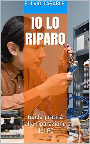 Io lo riparo: Guida pratica alla riparazione del PC (Italian Edition)