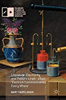 Literature, Electricity and Politics 1740–1840: 'Electrick Communication Every Where' (Palgrave Studies in Literature, Science and Medicine)