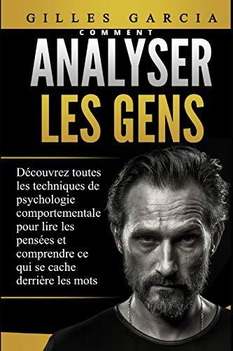 COMMENT ANALYSER LES GENS: Découvrez toutes les techniques de psychologie comportementale pour lire les pensées et comprendre ce qui se cache derrière les mots