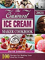 The Cuisinart Ice Cream Maker Cookbook 2021: 100 Recipes for Making Your Own Ice Cream