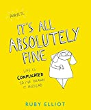 It's All Absolutely Fine: Life is complicated, so I've drawn it instead - Ruby Elliot