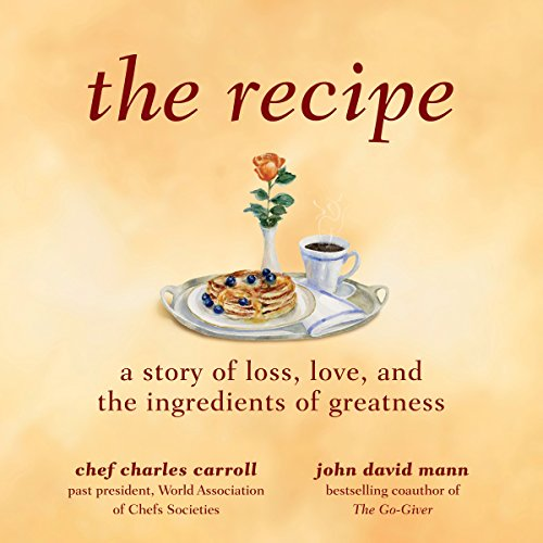 The Recipe     A Story of Loss, Love, and the Ingredients of Greatness              By:                                                                                                                                 Charles M. Carroll,                                                                                        John David Mann                               Narrated by:                                                                                                                                 John David Mann                      Length: 5 hrs and 39 mins     5 ratings     Overall 4.8