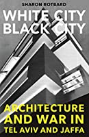 White City, Black City: Architecture and War in Tel Aviv and Jaffa (The MIT Press)