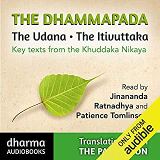 The Dhammapada, The Udana, The Itivuttaka     Key Texts from the Khuddaka Nikaya              By:                                                                                                                                 John D Ireland,                                                                                        Buddharakkita - translators                               Narrated by:                                                                                                                                 Jinananda,                                                                                        Ratnadhya,                                                                                        Patience Tomlinson                      Length: 8 hrs and 31 mins     7 ratings     Overall 4.9