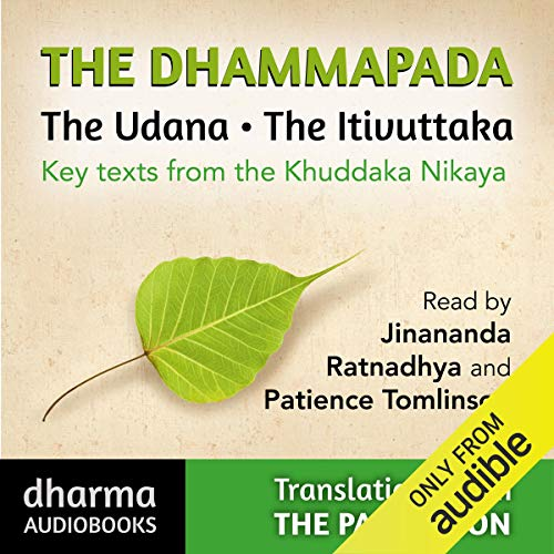 The Dhammapada, The Udana, The Itivuttaka     Key Texts from the Khuddaka Nikaya              By:                                                                                                                                 John D Ireland,                                                                                        Buddharakkita - translators                               Narrated by:                                                                                                                                 Jinananda,                                                                                        Ratnadhya,                                                                                        Patience Tomlinson                      Length: 8 hrs and 31 mins     24 ratings     Overall 4.5