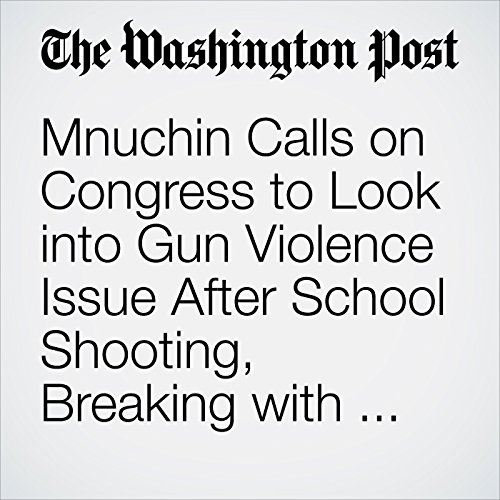 Mnuchin Calls on Congress to Look into Gun Violence Issue After School Shooting, Breaking with Rest of White House copertina